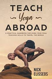teach yoga abroad a practical handbook for using your yoga teaching skills to travel the