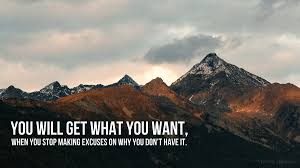 You Will Get What You Want When You Stop Making Excuses On Why You