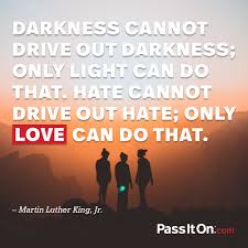 Mlk Quotes About Love Amazing Darkness Cannot Drive Out Darkness Only Light Can Do That Hate