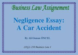 negligence essay negligence essay a car accident by ali osman oncel legl 210 business