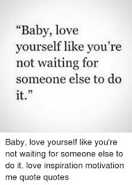 Like Yourself Quotes Best of Baby Love Yourself Like You're Not Waiting For Someone Else To Do It