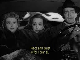 "Peace and quiet is for libraries."" -- All About Eve 