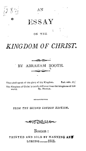 an essay on the kingdom of christ abraham booth federalism it is a surprisingly mature and rounded essay in biblical theology and shows how busy booth must have been in the years at sutton in ashfield