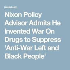 the best war on drugs ideas the facts crime  nixon policy advisor admits he invented war on drugs to suppress anti war left