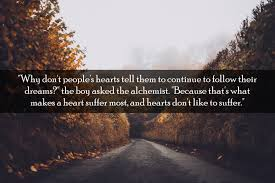 inspirational quotes from the alchemist by paulo coelho the boy asked the alchemist because that s what makes a heart suffer most and hearts don t like to suffer