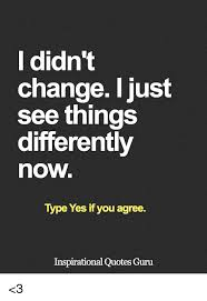 Things Change Quotes Magnificent L Didn't Change I Just See Things Differently Now Type Yes If You