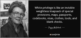 privilege in 1988 peggy mcintosh published the essay white privilege and male privilege a personal account of coming to see correspondences through work in women s