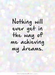 Dream Achievement Quotes Best Of Nothing Will Ever Get In The Way Of Me Achieving My Dreams