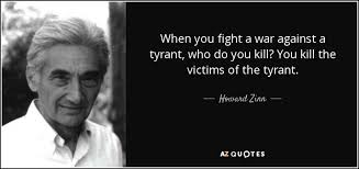howard zinn quote when you fight a war against a tyrant who do  when you fight a war against a tyrant who do you kill you kill