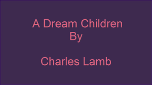 dream children by charles lamb about essay summary theme  dream children by charles lamb about essay summary theme