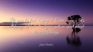 Joan Rivers Life Goes By Fast Enjoy It Calm Down Its All Funny Next Everyone Gets So Upset About The Wrong Things Famous Quotes Laminated