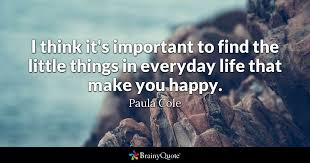 Quotes To Make You Happy Extraordinary I Think It's Important To Find The Little Things In Everyday Life