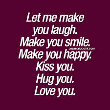 Quotes To Make You Happy Let me make you laugh Make you smile Make you happy Love Quote 6