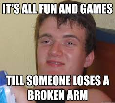 It's all fun and games Till someone loses a broken arm - 10 Guy ... via Relatably.com