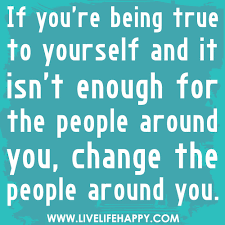 Quotes Being True To Yourself Best of If You're Being True To Yourself And It Isn't Enough For The People