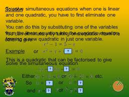 to solve simultaneous equations when one is linear and one quadratic you have to first