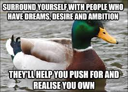 Surround yourself with people who have dreams, desire and ambition ... via Relatably.com