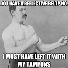 Do I have a reflective belt? no. I must have left it with my ... via Relatably.com