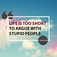 Life Is Too Short To Argue With Stupid People Unknown Quotes