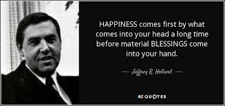 Happiness Quote Adorable Jeffrey R Holland Quote HAPPINESS Comes First By What Comes Into