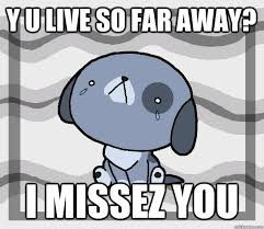 Y U live so far away? I missez you - Miss you - quickmeme via Relatably.com