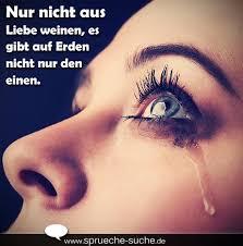 Spruch Traurig Nur Nicht Aus Liebe Weinen Es Gibt Auf Erden Nicht