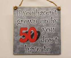 if you haven t grown up by 50 you don t have to