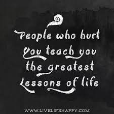 People Who Hurt You Teach You The Greatest Lessons Of Life New Favorite Sayings About Life