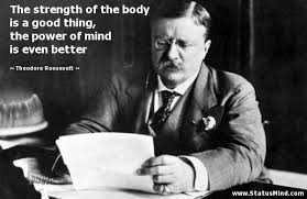 Quotes By Teddy Roosevelt Inspiration The Strength Of The Body Is A Good Thing The StatusMind