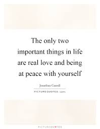 Quotes About Being At Peace With Yourself Best of The Only Two Important Things In Life Are Real Love And Being At