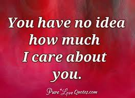 I Care About You Quotes Fascinating You Have No Idea How Much I Care About You PureLoveQuotes