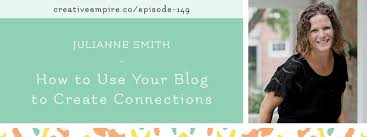 Episode 149: How To Use Your Blog to Create Connections, with Julianne Smith  - the Creative Empire podcast — Creative Empire™