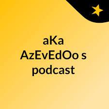 aKa AzEvEdOo's podcast