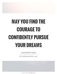 Pursue Your Dreams Quotes Best of May You Find The Courage To Confidently Pursue Your Dreams Picture