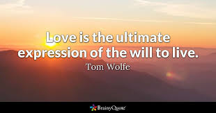 Love Is The Ultimate Expression Of The Will To Live Tom Wolfe Awesome Ultimate Love Quotes
