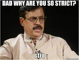 Dad why are you so strict? gtfo - Typical Indian Father - quickmeme via Relatably.com