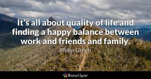 it s all about quality of life and finding a happy balance between work and friends and