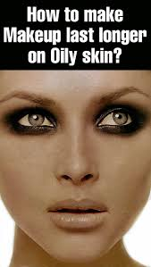 you need to be an expert to wear a long lasting makeup for oily skin as makeup will not stay longer