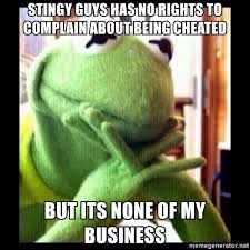 kermit meme none of my business cheating. Interesting Kermit Stingy Guys Has No Rights To Complain About Being Cheated But Its None Of My  Business  Kermit Funny  Meme Generator Throughout None Of My Business Cheating S