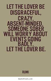 Inspiring Quotes About Love Stunning Rumi Picture Quote Let The Lover Be Disgraceful Crazy Absent