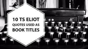 Book Titles In Quotes Stunning 48 TS Eliot Quotes Used As Book Titles Writers Write