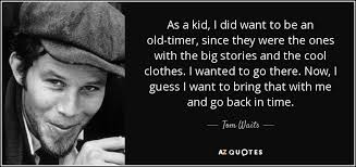 Quotes About Time Extraordinary Tom Waits Quote As A Kid I Did Want To Be An Oldtimer