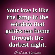 Your Love Is Like The Lamp In The Window That Guides Me Home Through