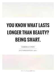 Smart Beauty Quotes Best Of You Know What Lasts Longer Than Beauty Being Smart Picture Quotes