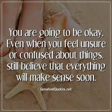 You Are Going To Be Okay Even When You Feel Unsure Or Confused Amazing Unsure Quotes