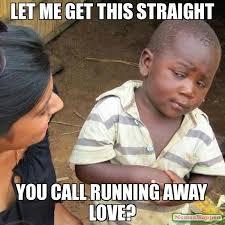let me get this straight you call running away love? meme - Third ... via Relatably.com