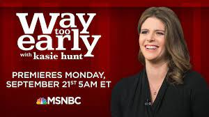 Too Early with Kasie Hunt ...