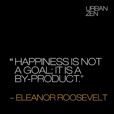 Happiness Quote Mesmerizing Happiness Is Not A Goal It's A Byproduct Eleanor Roosevelt Quote