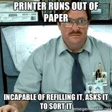 Printer runs out of paper Incapable of refilling it, asks IT to ... via Relatably.com