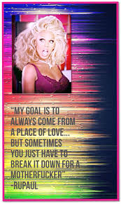 My Favorite Rupaul Quote My Goal Is To Always Come From A Place Of